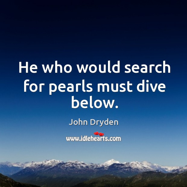 He who would search for pearls must dive below. Image