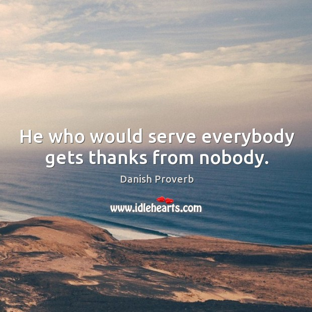 Image, He who would serve everybody gets thanks from nobody.