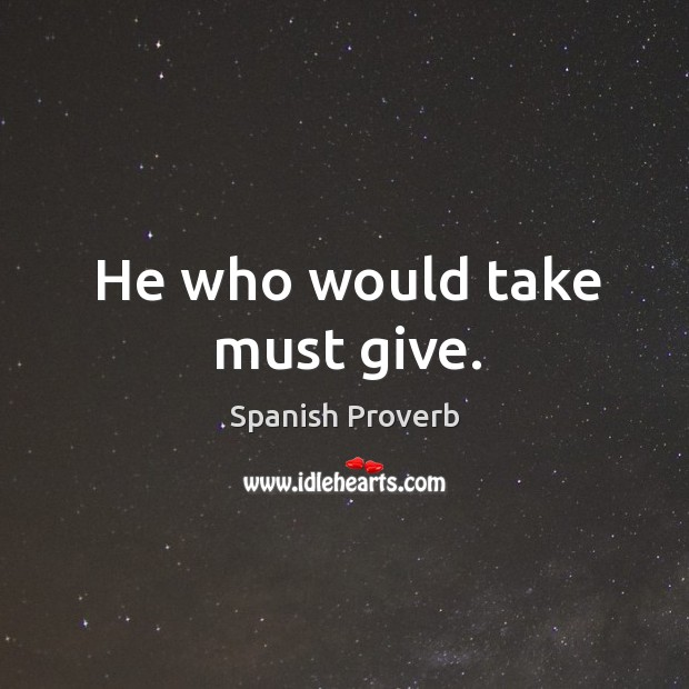 Image, He who would take must give.