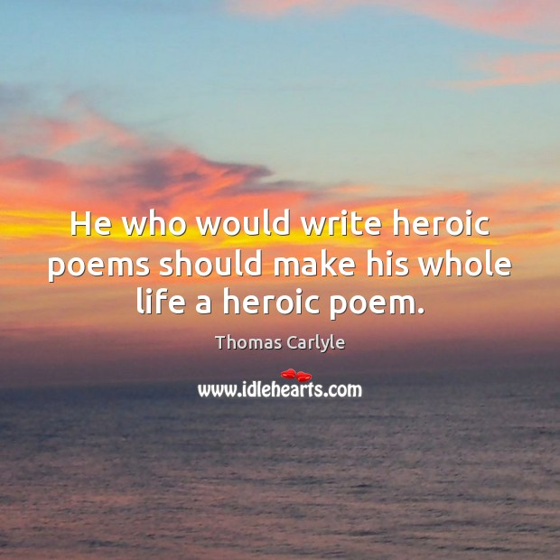 He who would write heroic poems should make his whole life a heroic poem. Thomas Carlyle Picture Quote