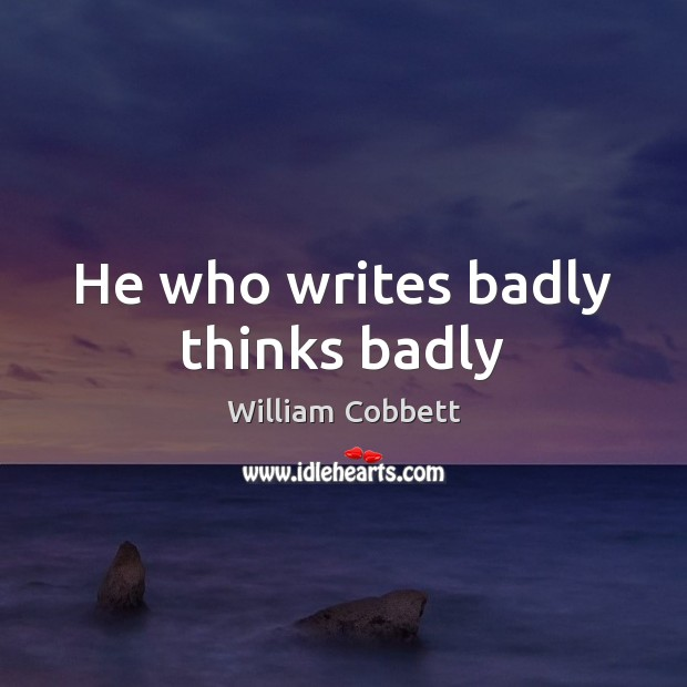 He who writes badly thinks badly William Cobbett Picture Quote