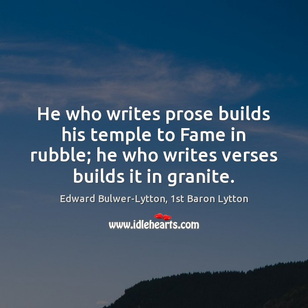 He who writes prose builds his temple to Fame in rubble; he Image