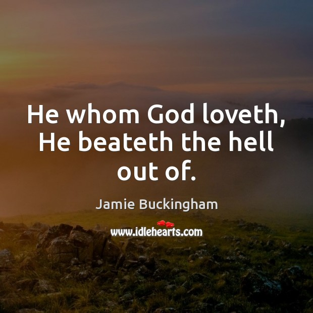 He whom God loveth, He beateth the hell out of. Image