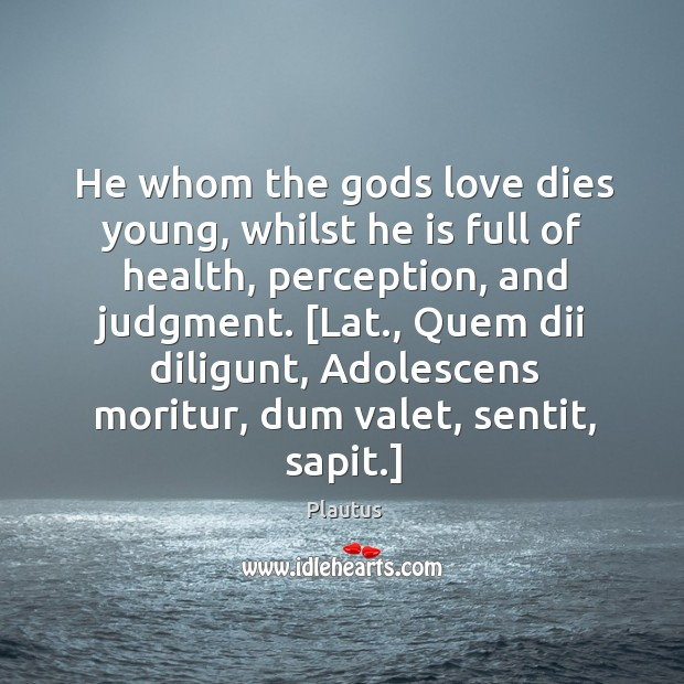 He whom the Gods love dies young, whilst he is full of Image