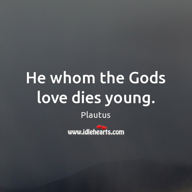 He whom the Gods love dies young. Plautus Picture Quote