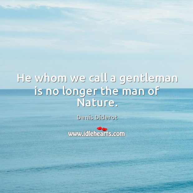 He whom we call a gentleman is no longer the man of Nature. Image