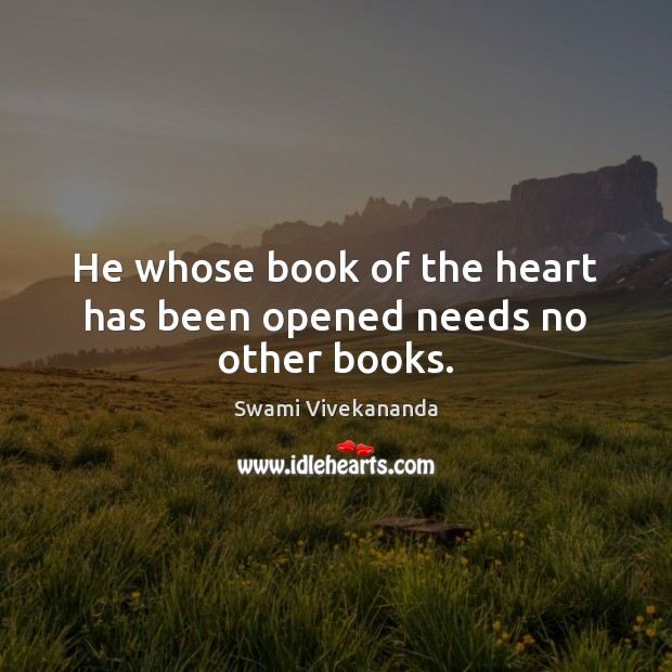 He whose book of the heart has been opened needs no other books. Swami Vivekananda Picture Quote