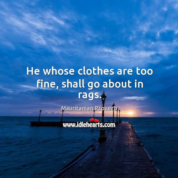 He whose clothes are too fine, shall go about in rags. Mauritanian Proverbs Image