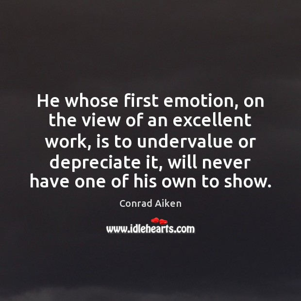 He whose first emotion, on the view of an excellent work, is Conrad Aiken Picture Quote