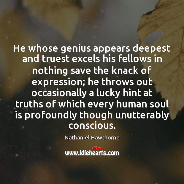 He whose genius appears deepest and truest excels his fellows in nothing Nathaniel Hawthorne Picture Quote