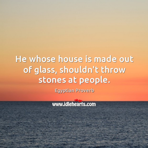 He whose house is made out of glass, shouldn't throw stones at people. Egyptian Proverbs Image