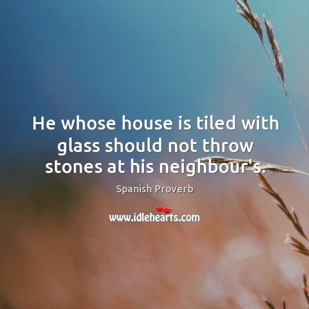 Image, He whose house is tiled with glass should not throw stones at his neighbour's.