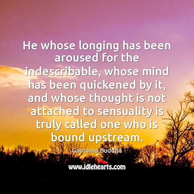 He whose longing has been aroused for the indescribable, whose mind has Image
