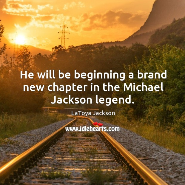 He will be beginning a brand new chapter in the michael jackson legend. LaToya Jackson Picture Quote