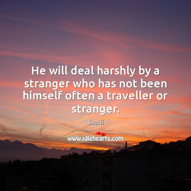 He will deal harshly by a stranger who has not been himself often a traveller or stranger. Saadi Picture Quote