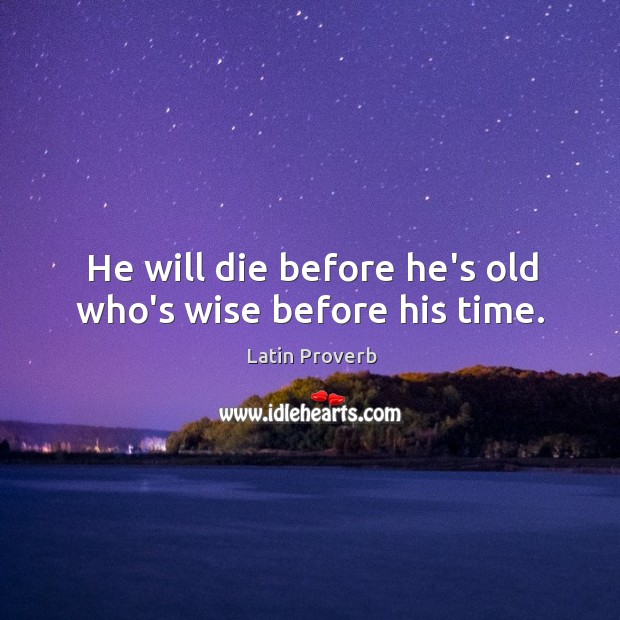 He will die before he's old who's wise before his time. Image