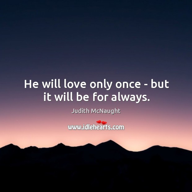 He will love only once – but it will be for always. Image