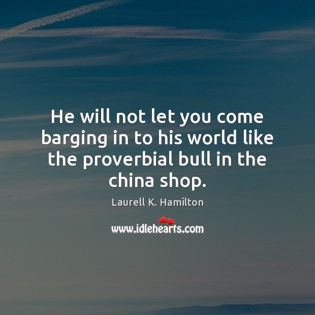 He will not let you come barging in to his world like Laurell K. Hamilton Picture Quote
