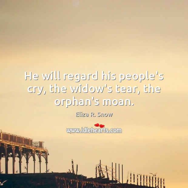 He will regard his people's cry, the widow's tear, the orphan's moan. Image