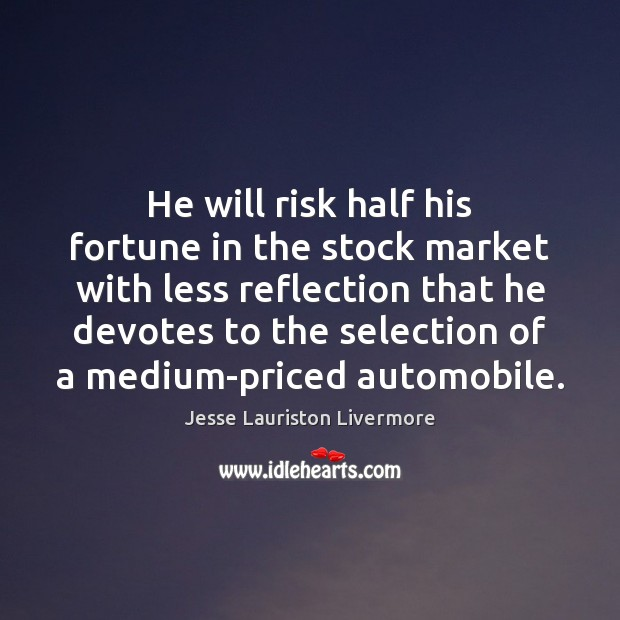 He will risk half his fortune in the stock market with less Jesse Lauriston Livermore Picture Quote