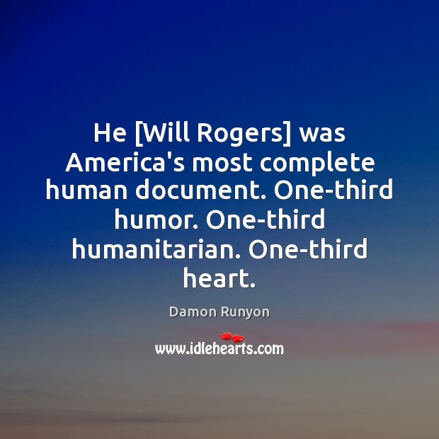 He [Will Rogers] was America's most complete human document. One-third humor. One-third Image