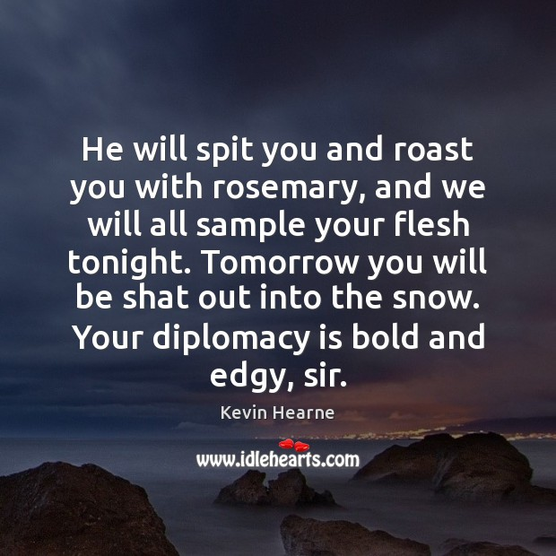 He will spit you and roast you with rosemary, and we will Kevin Hearne Picture Quote