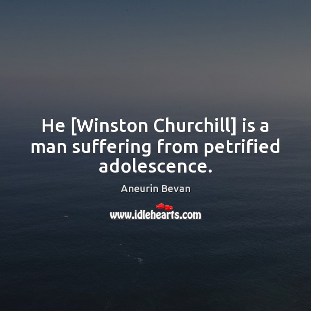 Image, He [Winston Churchill] is a man suffering from petrified adolescence.