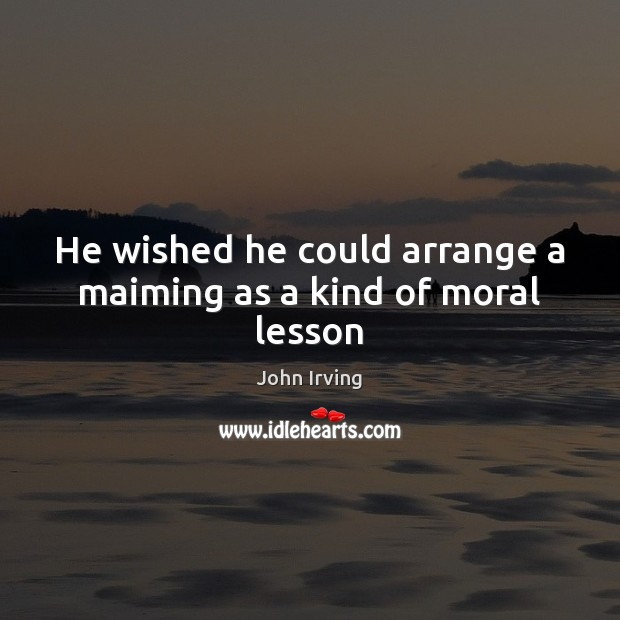 He wished he could arrange a maiming as a kind of moral lesson John Irving Picture Quote