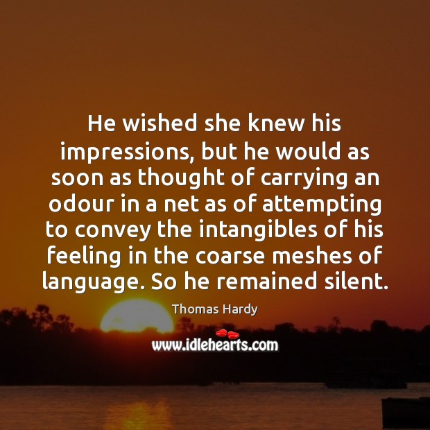 He wished she knew his impressions, but he would as soon as Image