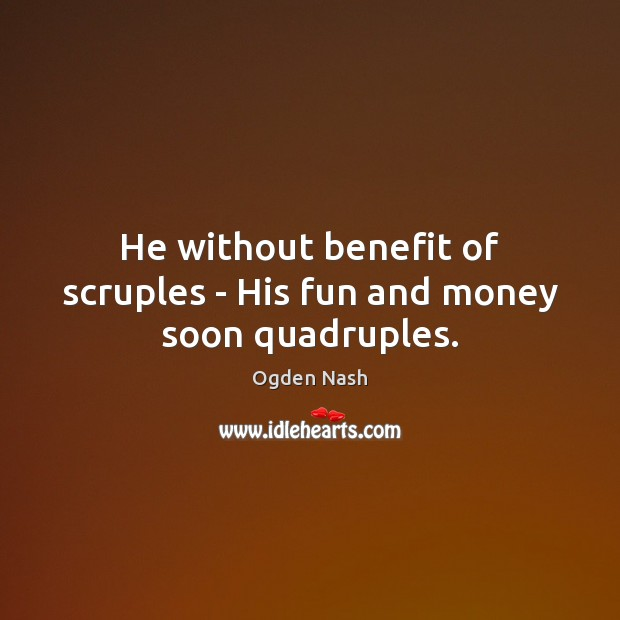 He without benefit of scruples – His fun and money soon quadruples. Ogden Nash Picture Quote