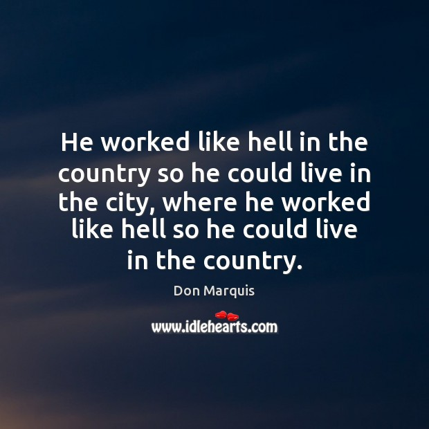 He worked like hell in the country so he could live in Don Marquis Picture Quote