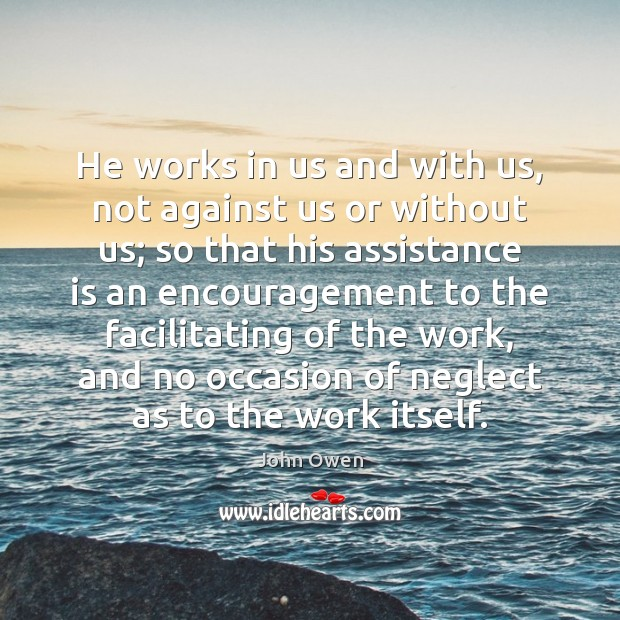 He works in us and with us, not against us or without John Owen Picture Quote