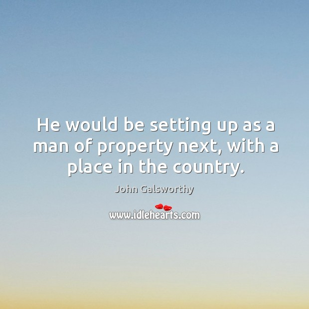 He would be setting up as a man of property next, with a place in the country. John Galsworthy Picture Quote
