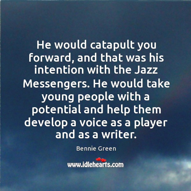 Image, He would catapult you forward, and that was his intention with the jazz messengers.