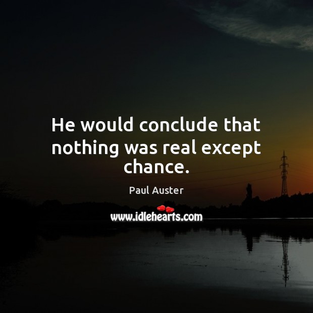 He would conclude that nothing was real except chance. Paul Auster Picture Quote