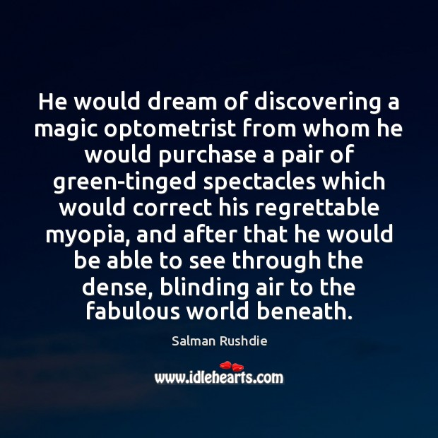 He would dream of discovering a magic optometrist from whom he would Salman Rushdie Picture Quote