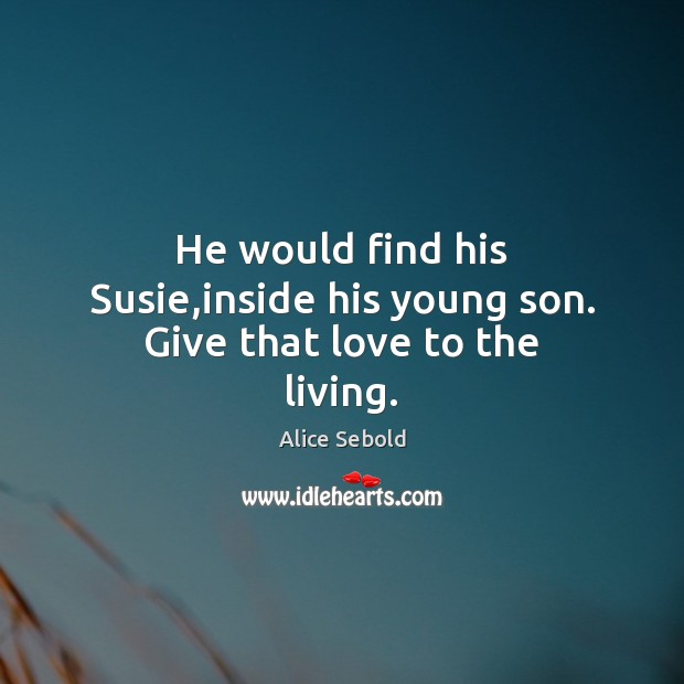 Image, He would find his Susie,inside his young son. Give that love to the living.