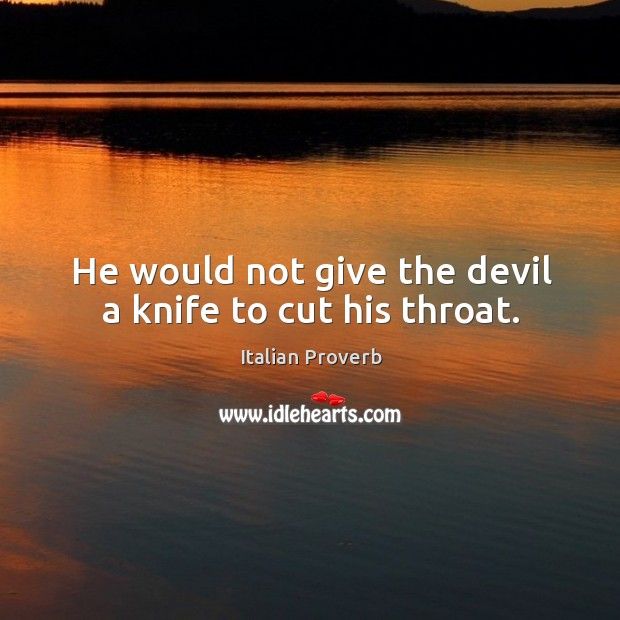 He would not give the devil a knife to cut his throat. Image