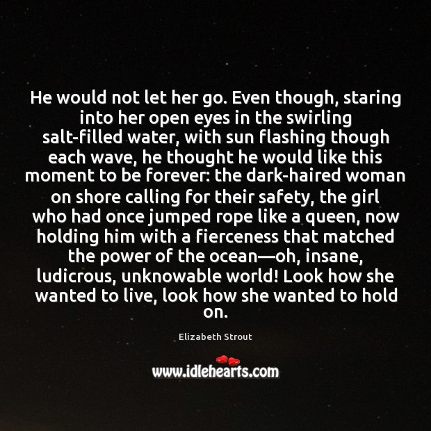 He would not let her go. Even though, staring into her open Elizabeth Strout Picture Quote
