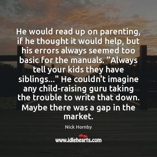 He would read up on parenting, if he thought it would help, Nick Hornby Picture Quote