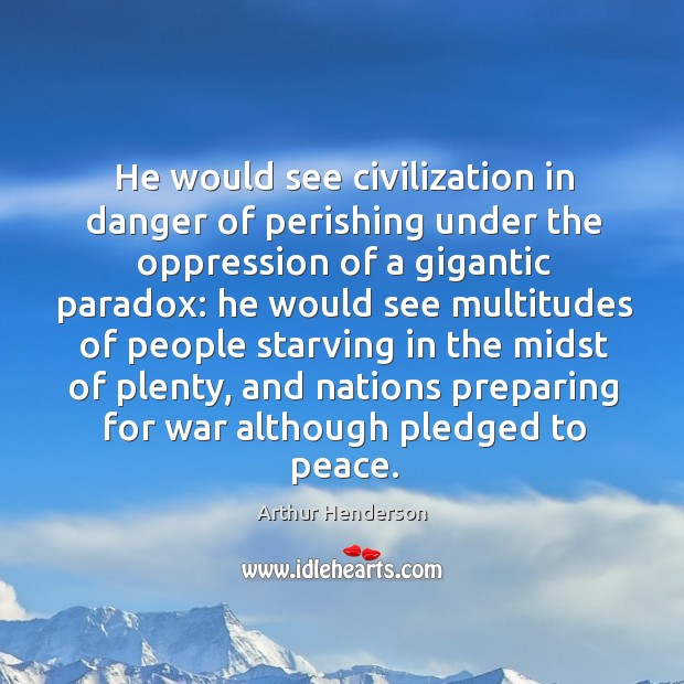 He would see civilization in danger of perishing under the oppression of a gigantic paradox: Arthur Henderson Picture Quote