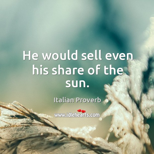 Image, He would sell even his share of the sun.