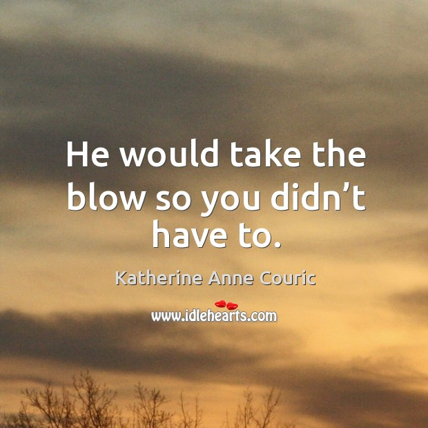 He would take the blow so you didn't have to. Katherine Anne Couric Picture Quote
