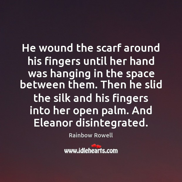 He wound the scarf around his fingers until her hand was hanging Rainbow Rowell Picture Quote