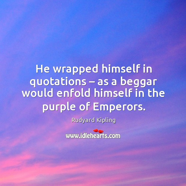 He wrapped himself in quotations – as a beggar would enfold himself in the purple of emperors. Image