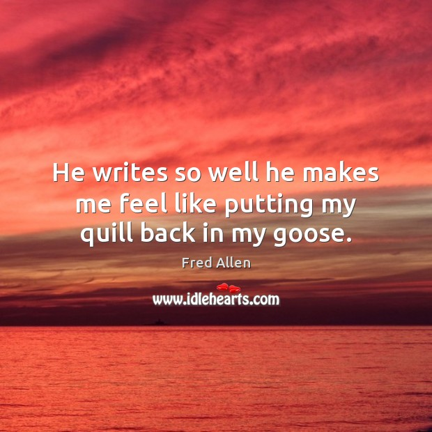 He writes so well he makes me feel like putting my quill back in my goose. Fred Allen Picture Quote
