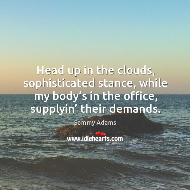 Head up in the clouds, sophisticated stance, while my body's in the office, supplyin' their demands. Image