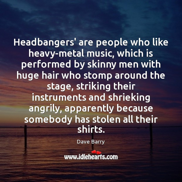 Headbangers' are people who like heavy-metal music, which is performed by skinny Image