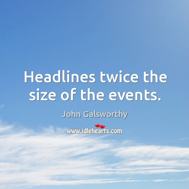 Headlines twice the size of the events. John Galsworthy Picture Quote