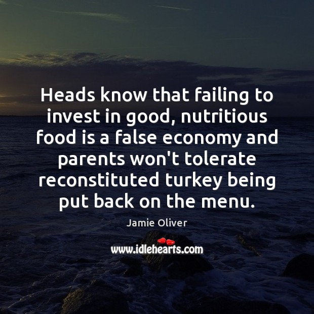 Heads know that failing to invest in good, nutritious food is a Jamie Oliver Picture Quote